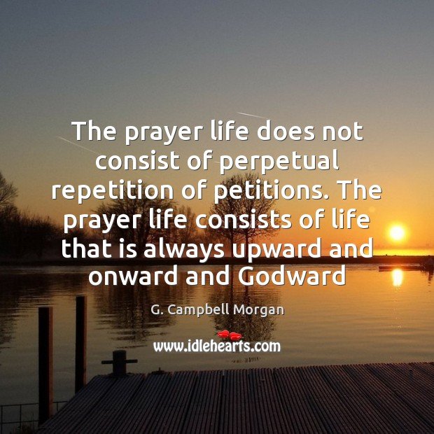 The prayer life does not consist of perpetual repetition of petitions. The G. Campbell Morgan Picture Quote