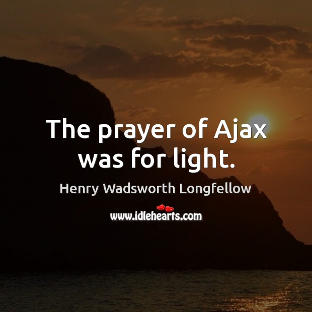 Image, The prayer of Ajax was for light.