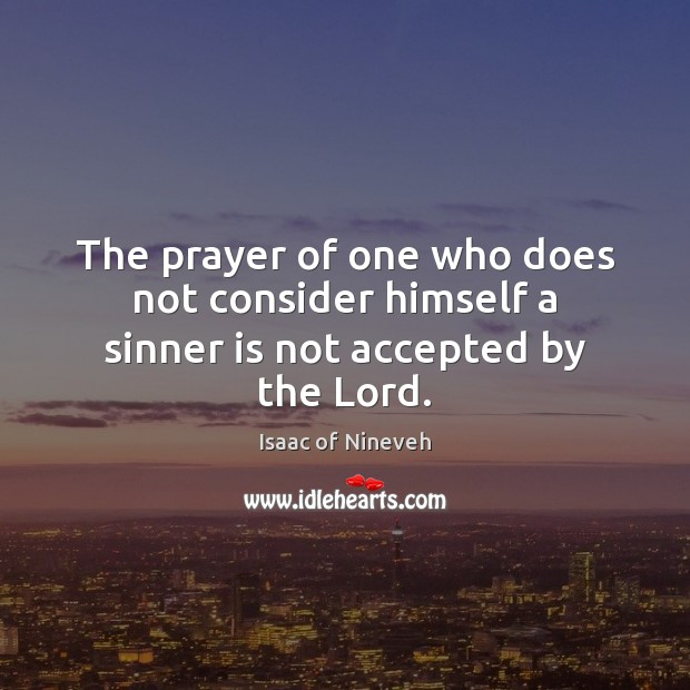 The prayer of one who does not consider himself a sinner is not accepted by the Lord. Isaac of Nineveh Picture Quote