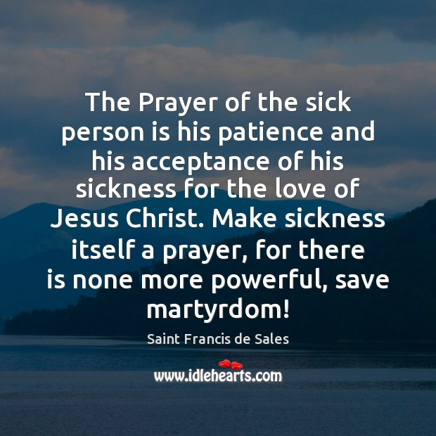 The Prayer of the sick person is his patience and his acceptance Saint Francis de Sales Picture Quote