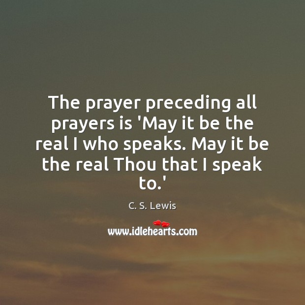 Image, The prayer preceding all prayers is 'May it be the real I