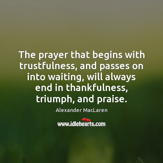 The prayer that begins with trustfulness, and passes on into waiting, will Alexander MacLaren Picture Quote