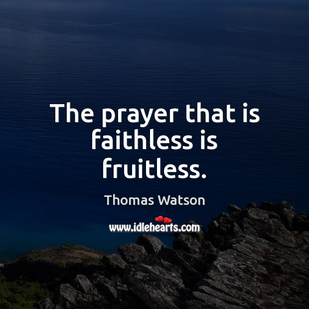 The prayer that is faithless is fruitless. Thomas Watson Picture Quote