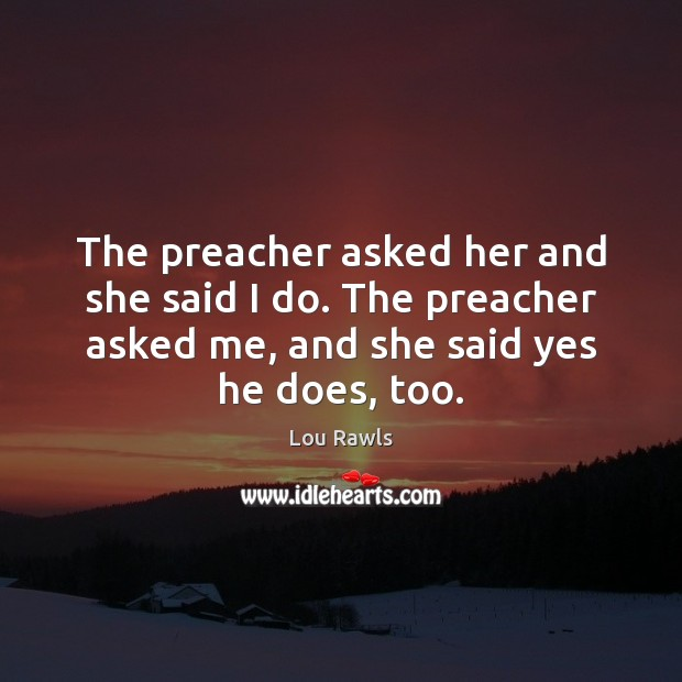 The preacher asked her and she said I do. The preacher asked Lou Rawls Picture Quote