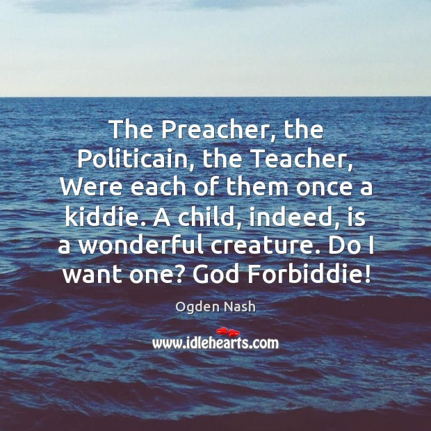 The Preacher, the Politicain, the Teacher, Were each of them once a Ogden Nash Picture Quote