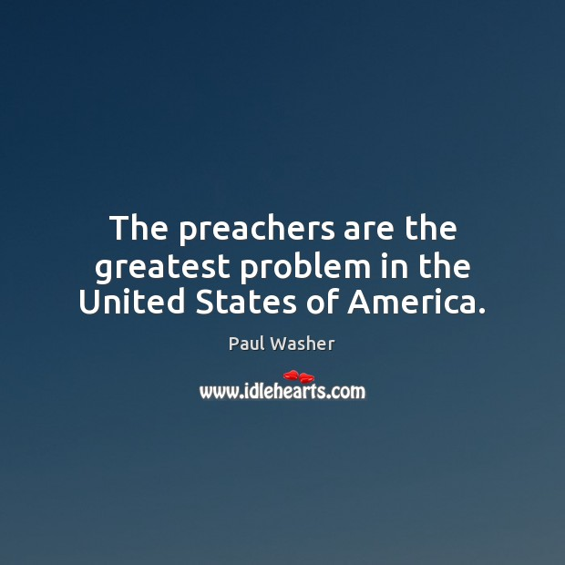 The preachers are the greatest problem in the United States of America. Paul Washer Picture Quote