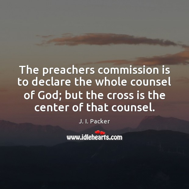 The preachers commission is to declare the whole counsel of God; but J. I. Packer Picture Quote