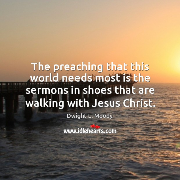 The preaching that this world needs most is the sermons in shoes Dwight L. Moody Picture Quote