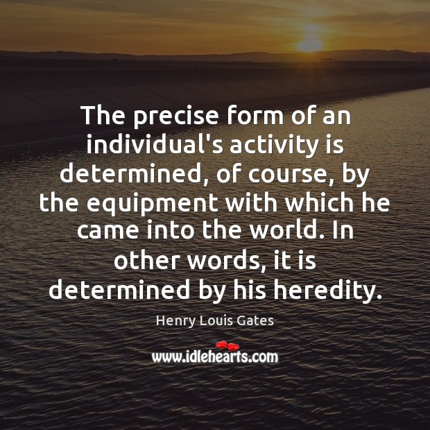 The precise form of an individual's activity is determined, of course, by Henry Louis Gates Picture Quote