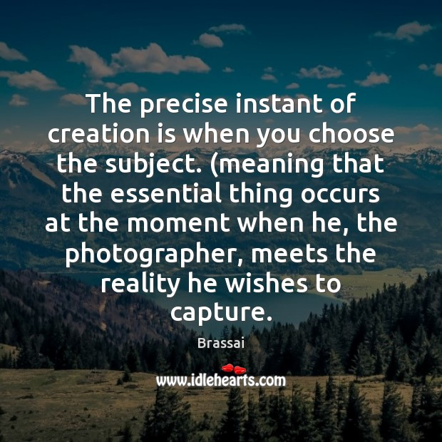 Image, The precise instant of creation is when you choose the subject. (meaning