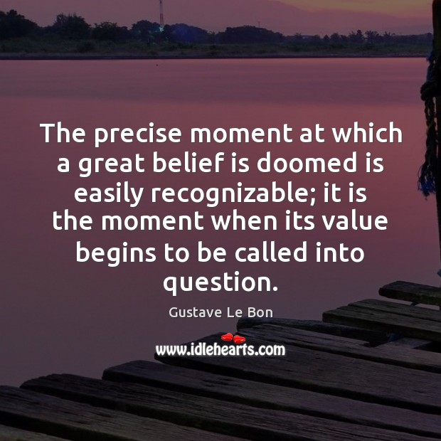The precise moment at which a great belief is doomed is easily Image