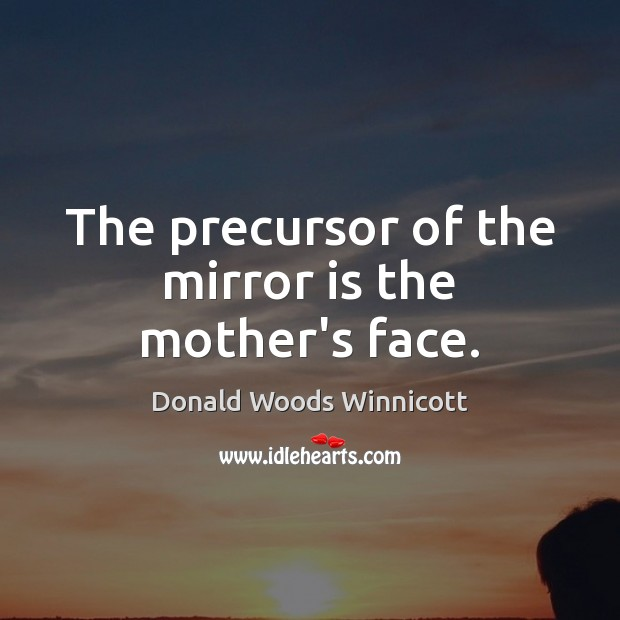 The precursor of the mirror is the mother's face. Donald Woods Winnicott Picture Quote