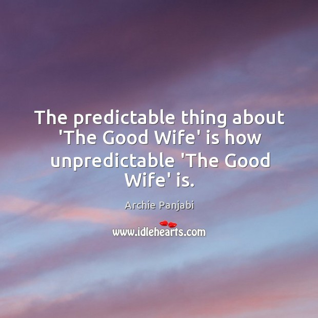 The predictable thing about 'The Good Wife' is how unpredictable 'The Good Wife' is. Archie Panjabi Picture Quote