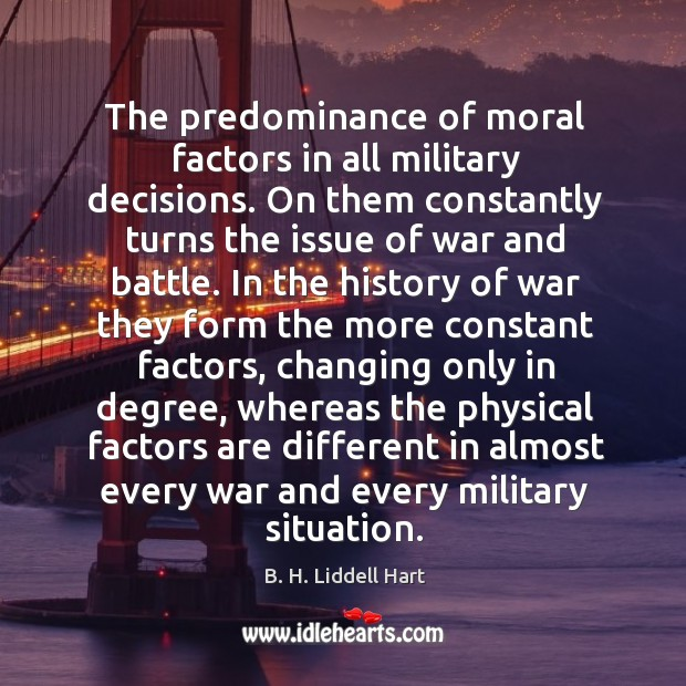 The predominance of moral factors in all military decisions. On them constantly B. H. Liddell Hart Picture Quote