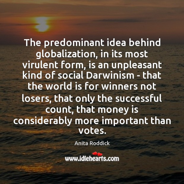 The predominant idea behind globalization, in its most virulent form, is an Anita Roddick Picture Quote