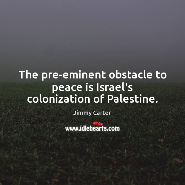 Image, The pre-eminent obstacle to peace is Israel's colonization of Palestine.