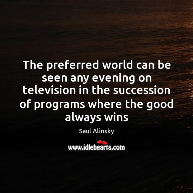 The preferred world can be seen any evening on television in the Saul Alinsky Picture Quote