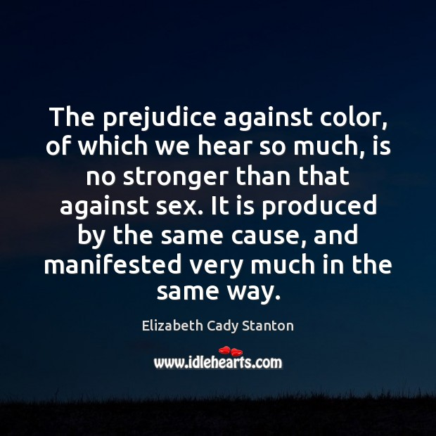 The prejudice against color, of which we hear so much, is no Elizabeth Cady Stanton Picture Quote