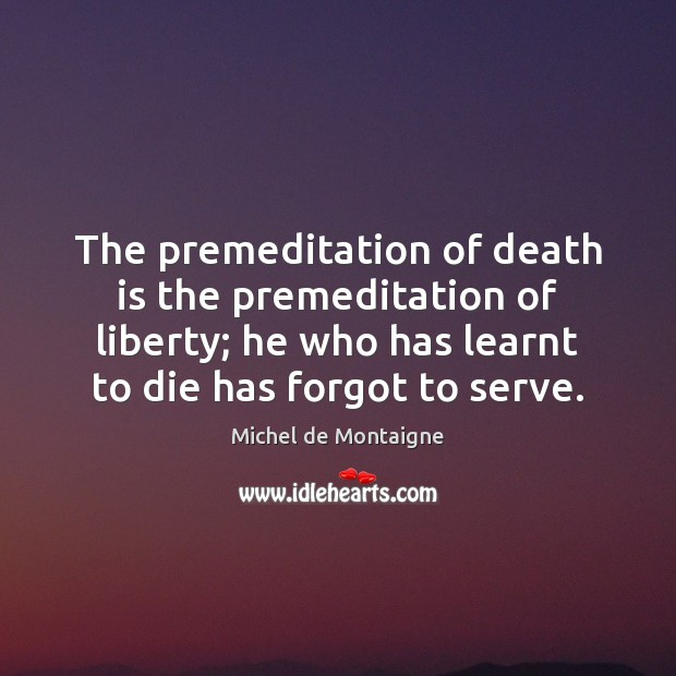 Image, The premeditation of death is the premeditation of liberty; he who has