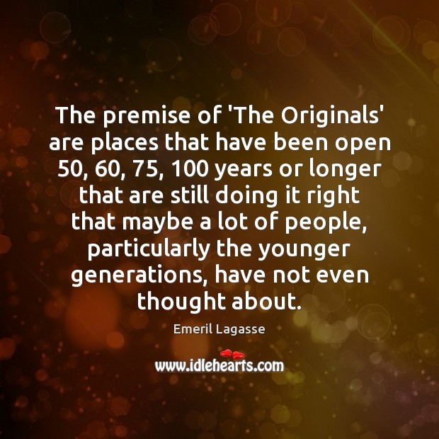 The premise of 'The Originals' are places that have been open 50, 60, 75, 100 years Emeril Lagasse Picture Quote