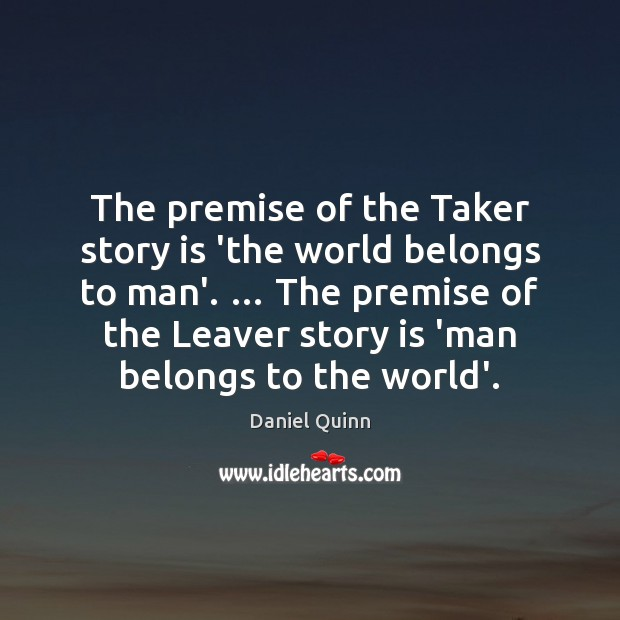 Daniel Quinn Picture Quote image saying: The premise of the Taker story is 'the world belongs to man'. …