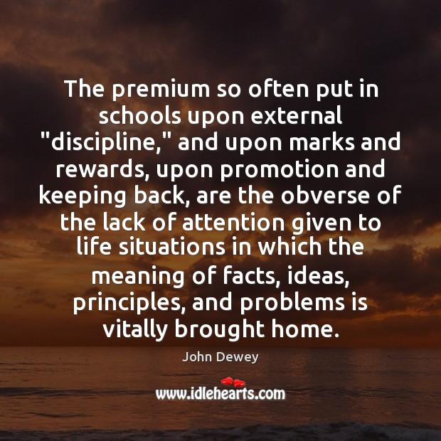 "The premium so often put in schools upon external ""discipline,"" and upon John Dewey Picture Quote"