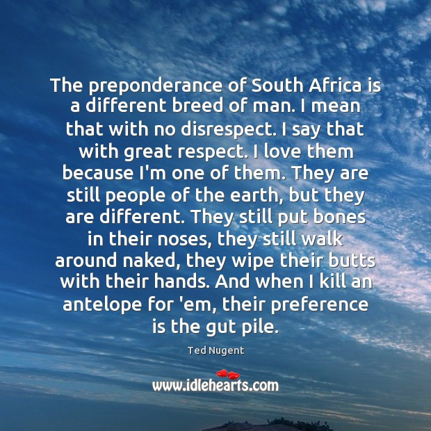 The preponderance of South Africa is a different breed of man. I Image