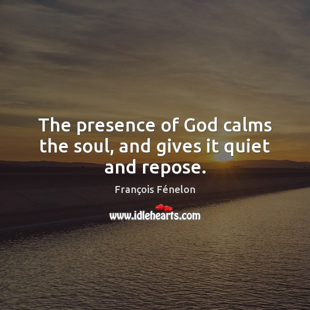 The presence of God calms the soul, and gives it quiet and repose. Image
