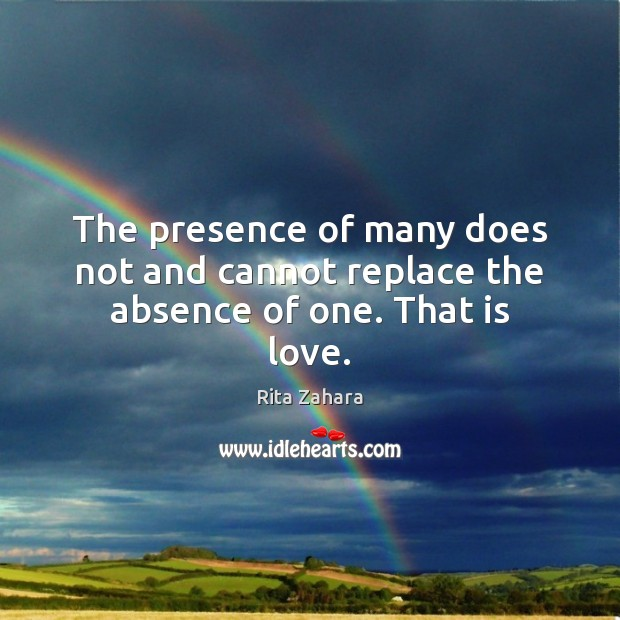 The presence of many does not and cannot replace the absence of one. That is love. Image