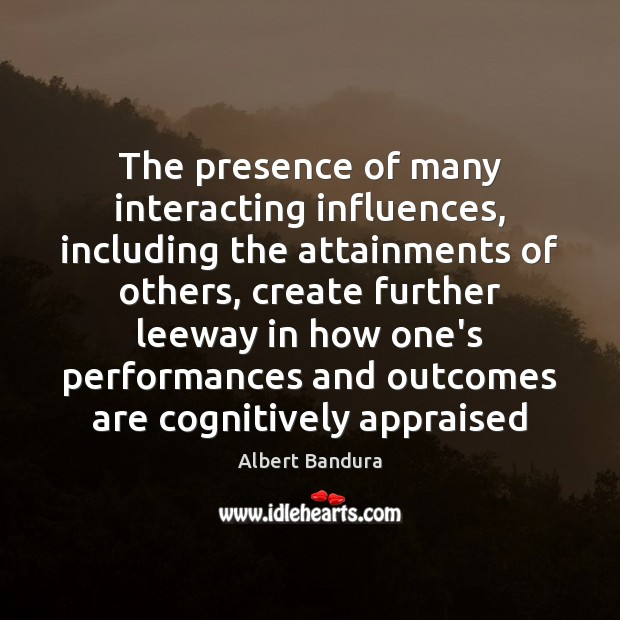 The presence of many interacting influences, including the attainments of others, create Albert Bandura Picture Quote