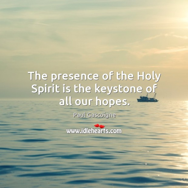 The presence of the holy spirit is the keystone of all our hopes. Image
