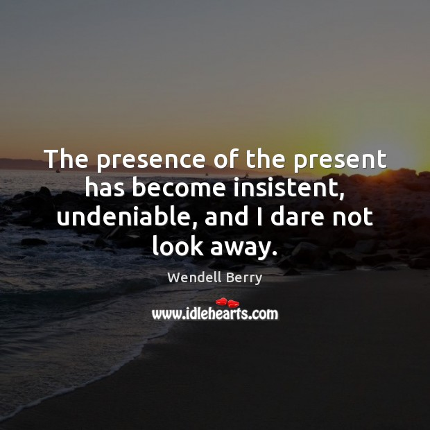 The presence of the present has become insistent, undeniable, and I dare not look away. Image