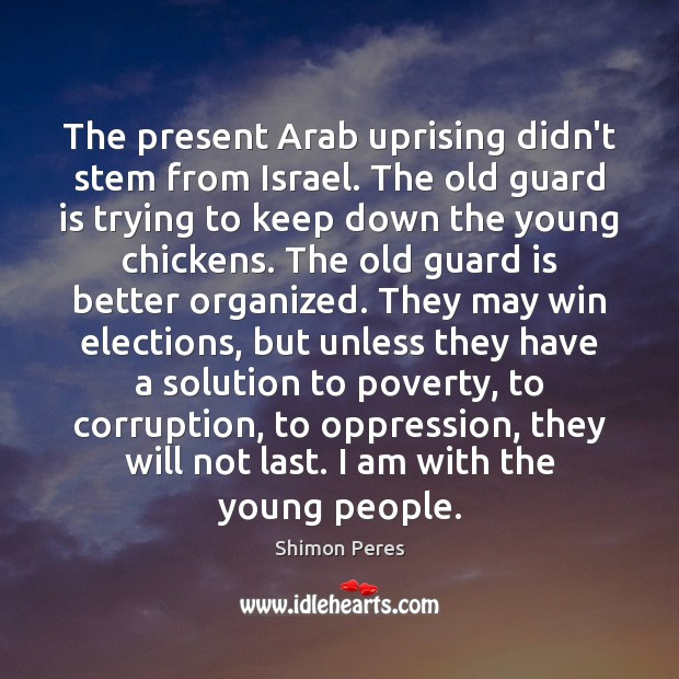 The present Arab uprising didn't stem from Israel. The old guard is Shimon Peres Picture Quote