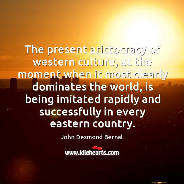 The present aristocracy of western culture, at the moment when it most clearly dominates John Desmond Bernal Picture Quote