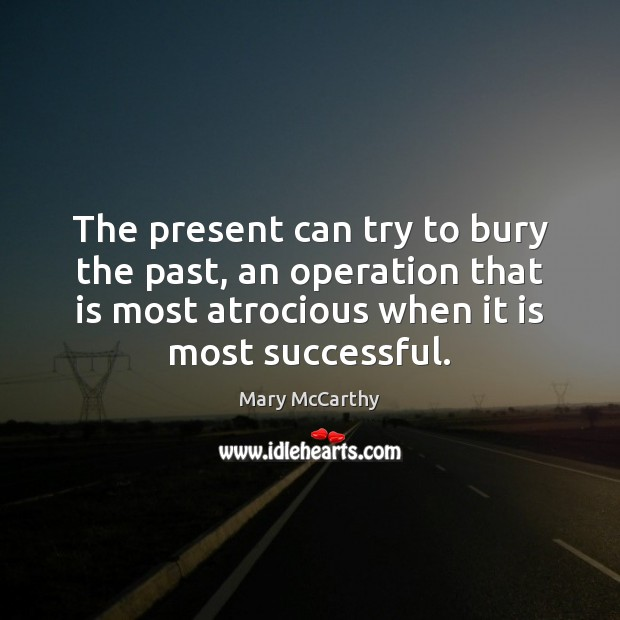 The present can try to bury the past, an operation that is Mary McCarthy Picture Quote