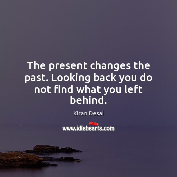 The present changes the past. Looking back you do not find what you left behind. Image
