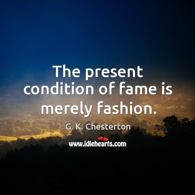 The present condition of fame is merely fashion. G. K. Chesterton Picture Quote