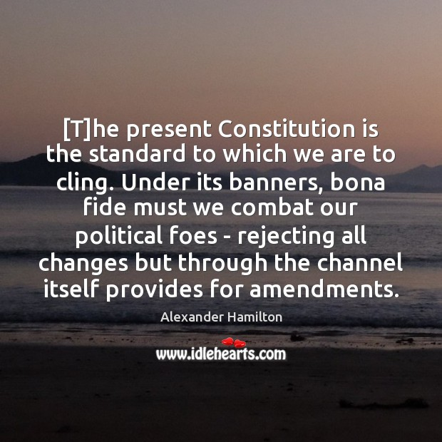 [T]he present Constitution is the standard to which we are to Alexander Hamilton Picture Quote