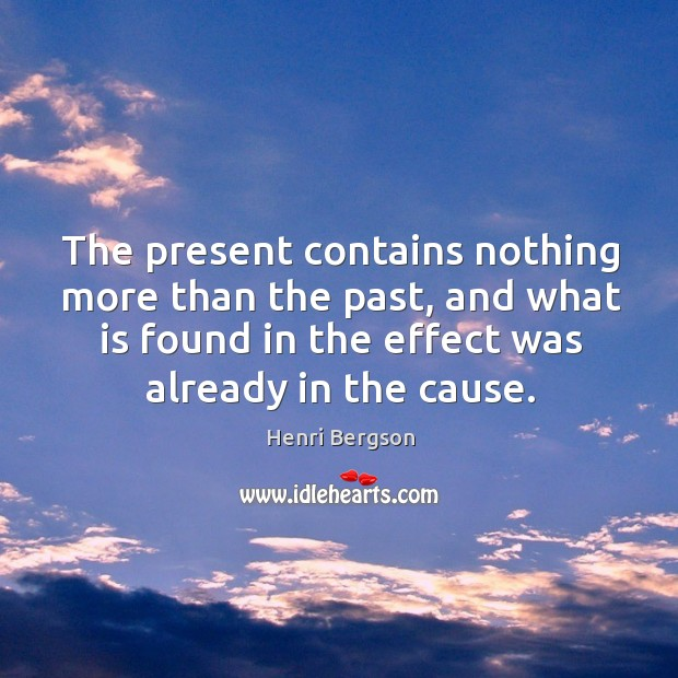 The present contains nothing more than the past, and what is found in the effect was already in the cause. Henri Bergson Picture Quote