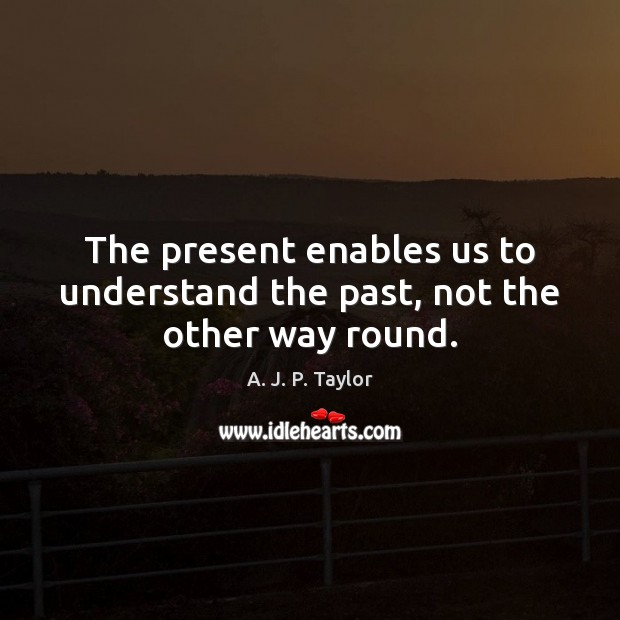 The present enables us to understand the past, not the other way round. A. J. P. Taylor Picture Quote