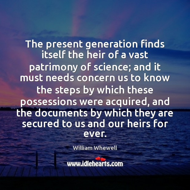 The present generation finds itself the heir of a vast patrimony of William Whewell Picture Quote