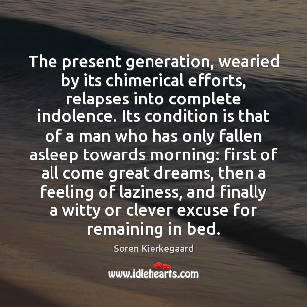 The present generation, wearied by its chimerical efforts, relapses into complete indolence. Soren Kierkegaard Picture Quote