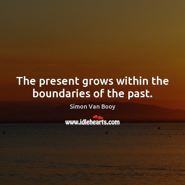 The present grows within the boundaries of the past. Image