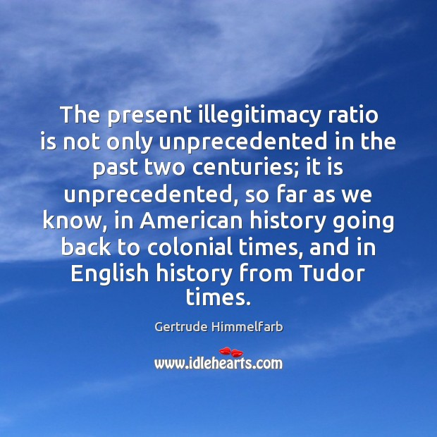 The present illegitimacy ratio is not only unprecedented in the past two Image