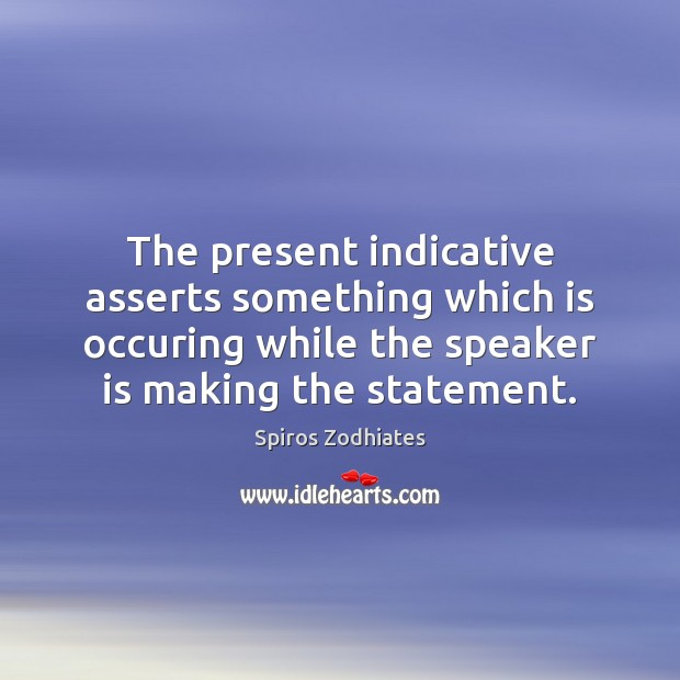 The present indicative asserts something which is occuring while the speaker is Image
