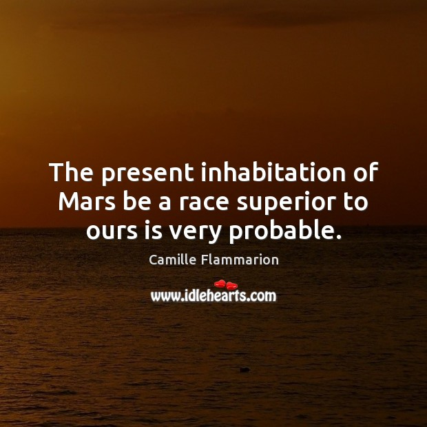 Image, The present inhabitation of Mars be a race superior to ours is very probable.