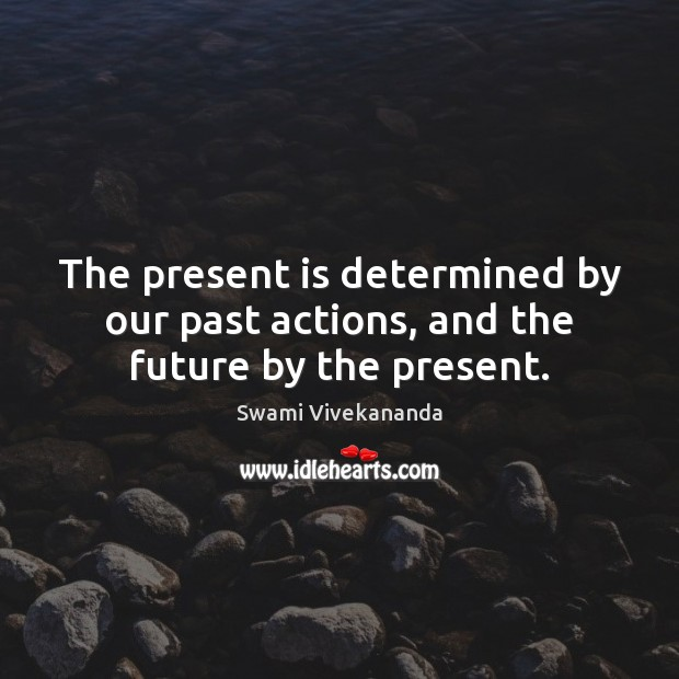 The present is determined by our past actions, and the future by the present. Image