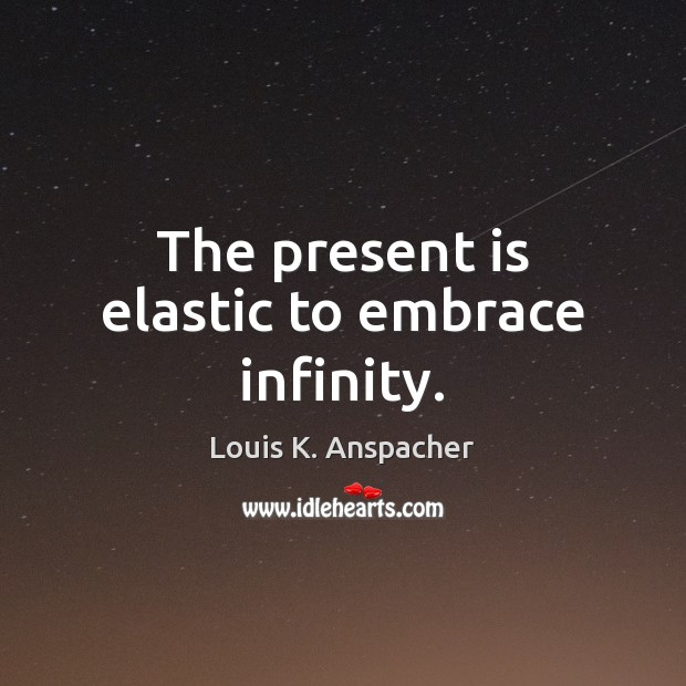 The present is elastic to embrace infinity. Image