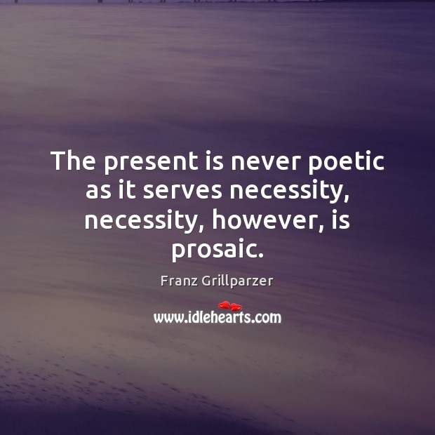 The present is never poetic as it serves necessity, necessity, however, is prosaic. Image