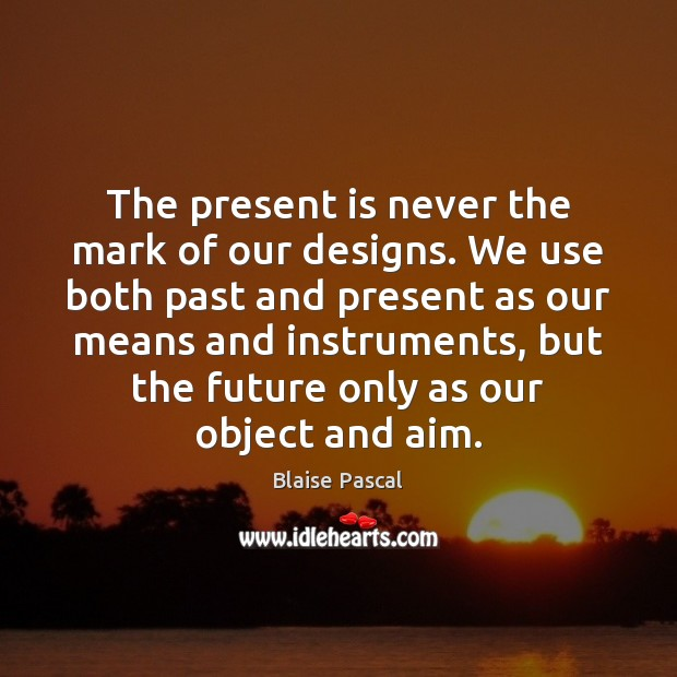 Image, The present is never the mark of our designs. We use both